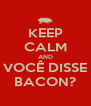 KEEP CALM AND VOCÊ DISSE BACON? - Personalised Poster A4 size