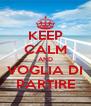 KEEP CALM AND VOGLIA DI PARTIRE - Personalised Poster A4 size