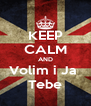 KEEP CALM AND Volim i Ja  Tebe - Personalised Poster A4 size