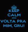 KEEP CALM AND VOLTA PRA  MIM, GRU! - Personalised Poster A4 size