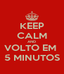 KEEP CALM AND VOLTO EM  5 MINUTOS - Personalised Poster A4 size