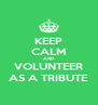 KEEP CALM AND VOLUNTEER AS A TRIBUTE - Personalised Poster A4 size