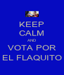 KEEP CALM AND VOTA POR EL FLAQUITO - Personalised Poster A4 size