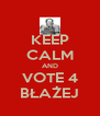 KEEP CALM AND VOTE 4 BŁAŻEJ - Personalised Poster A4 size