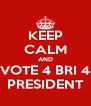 KEEP CALM AND VOTE 4 BRI 4 PRESIDENT - Personalised Poster A4 size