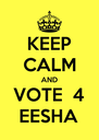 KEEP CALM AND VOTE  4 EESHA - Personalised Poster A4 size