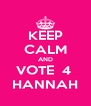 KEEP CALM AND VOTE  4  HANNAH - Personalised Poster A4 size