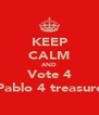 KEEP CALM AND Vote 4 Pablo 4 treasure - Personalised Poster A4 size