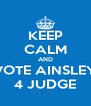 KEEP CALM AND VOTE AINSLEY 4 JUDGE - Personalised Poster A4 size