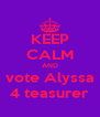 KEEP CALM AND vote Alyssa 4 teasurer - Personalised Poster A4 size