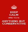KEEP CALM AND VOTE ANYTHING BUT  CONSERVATIVE - Personalised Poster A4 size