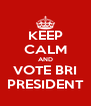 KEEP CALM AND VOTE BRI  PRESIDENT  - Personalised Poster A4 size