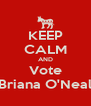 KEEP CALM AND Vote Briana O'Neal - Personalised Poster A4 size