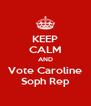 KEEP CALM AND Vote Caroline Soph Rep - Personalised Poster A4 size