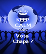 KEEP CALM AND Vote  Chapa ? - Personalised Poster A4 size