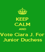 KEEP CALM AND Vote Ciara J. For Junior Duchess - Personalised Poster A4 size