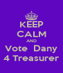 KEEP CALM AND Vote  Dany 4 Treasurer - Personalised Poster A4 size
