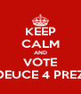 KEEP CALM AND VOTE DEUCE 4 PREZ - Personalised Poster A4 size