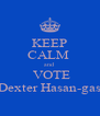 KEEP CALM  and  VOTE Dexter Hasan-gas - Personalised Poster A4 size