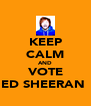 KEEP CALM AND VOTE ED SHEERAN  - Personalised Poster A4 size