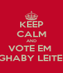KEEP CALM AND VOTE EM  GHABY LEITE  - Personalised Poster A4 size