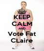 KEEP CALM AND Vote Fat CLaire - Personalised Poster A4 size