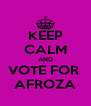 KEEP CALM AND VOTE FOR  AFROZA - Personalised Poster A4 size