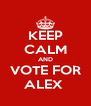 KEEP CALM AND VOTE FOR ALEX  - Personalised Poster A4 size