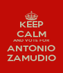 KEEP CALM AND VOTE FOR ANTONIO ZAMUDIO - Personalised Poster A4 size