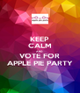 KEEP CALM AND VOTE FOR APPLE PIE PARTY - Personalised Poster A4 size