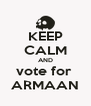 KEEP CALM AND vote for  ARMAAN - Personalised Poster A4 size