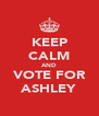 KEEP CALM AND VOTE FOR ASHLEY - Personalised Poster A4 size