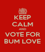 KEEP CALM AND VOTE FOR BUM LOVE - Personalised Poster A4 size