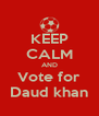 KEEP CALM AND Vote for Daud khan - Personalised Poster A4 size