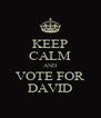 KEEP CALM AND VOTE FOR DAVID - Personalised Poster A4 size