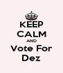KEEP CALM AND Vote For Dez - Personalised Poster A4 size