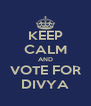 KEEP CALM AND VOTE FOR DIVYA - Personalised Poster A4 size