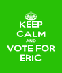 KEEP CALM AND VOTE FOR ERIC - Personalised Poster A4 size