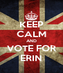 KEEP CALM AND VOTE FOR ERIN - Personalised Poster A4 size