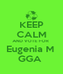 KEEP CALM AND VOTE FOR  Eugenia M  GGA  - Personalised Poster A4 size