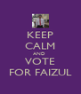 KEEP CALM AND  VOTE FOR FAIZUL - Personalised Poster A4 size