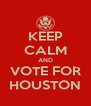 KEEP CALM AND VOTE FOR HOUSTON - Personalised Poster A4 size