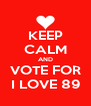 KEEP CALM AND VOTE FOR I LOVE 89 - Personalised Poster A4 size