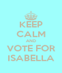 KEEP CALM AND VOTE FOR ISABELLA - Personalised Poster A4 size