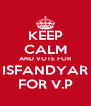 KEEP CALM AND VOTE FOR ISFANDYAR FOR V.P - Personalised Poster A4 size