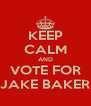 KEEP CALM AND VOTE FOR JAKE BAKER - Personalised Poster A4 size