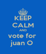 KEEP CALM AND vote for  juan O  - Personalised Poster A4 size
