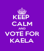 KEEP  CALM AND VOTE FOR KAELA - Personalised Poster A4 size
