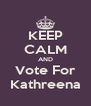 KEEP CALM AND Vote For Kathreena - Personalised Poster A4 size