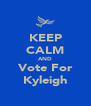 KEEP CALM AND Vote For Kyleigh - Personalised Poster A4 size